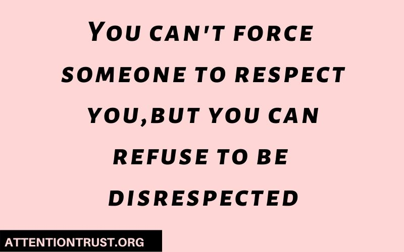 You can't force someone to respect you,but you can