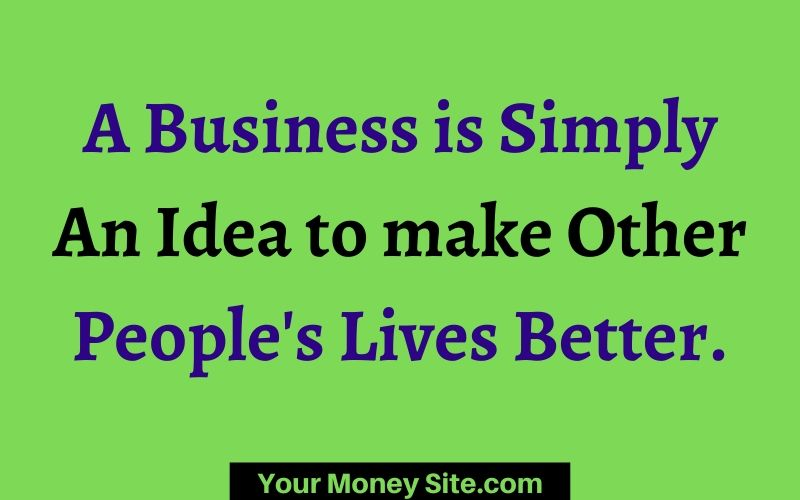 A Business is Simply An Idea to make Other People's Lives Better.