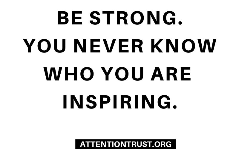 Be Strong. You Never know who you are inspiring