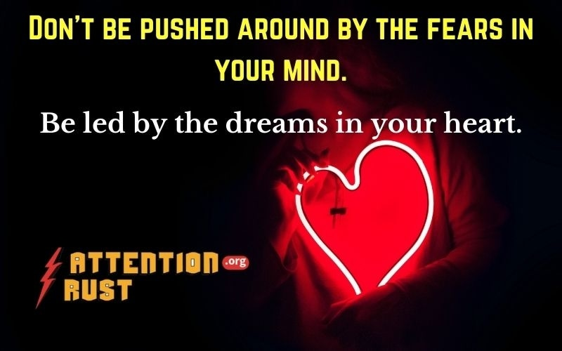 Don't be pushed around by the fears in your mind.Be led by the dreams in your heart.