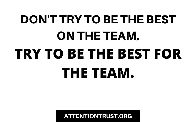 Don't try to be the best on the team. Try to be the best for the team.