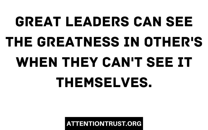 Great Leaders can see the greatness in other's when they can't see it themselves.