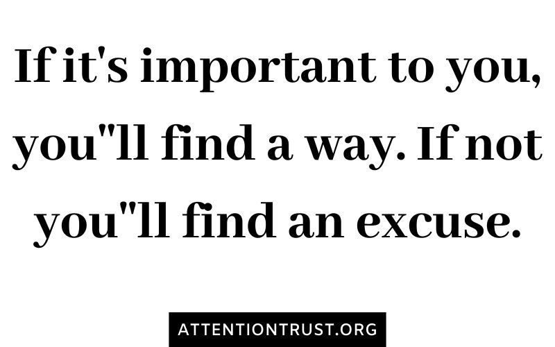 If it's important to you, you''ll find a way. If not you''ll find an excuse.