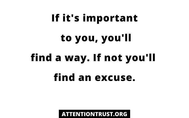 If it's important to you, you'll find a way. If not you'll find an excuse.