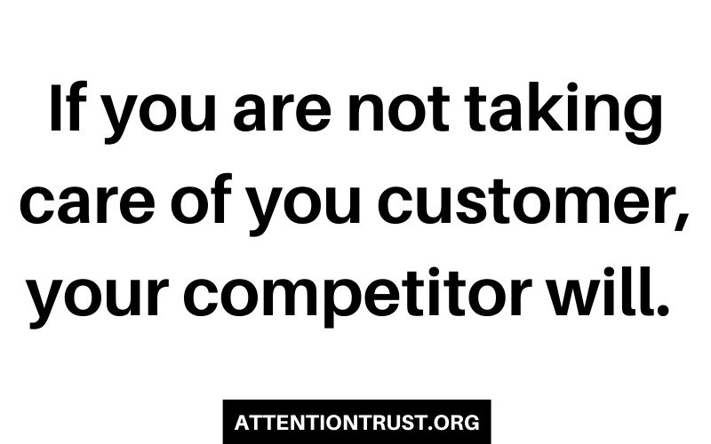 If you are not taking care of you customer, your competitor will.