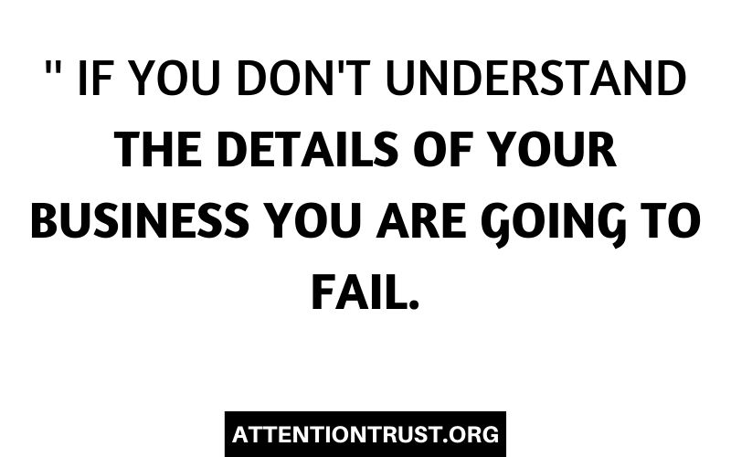 '' If you don't understand the details of your business you are going to fail.