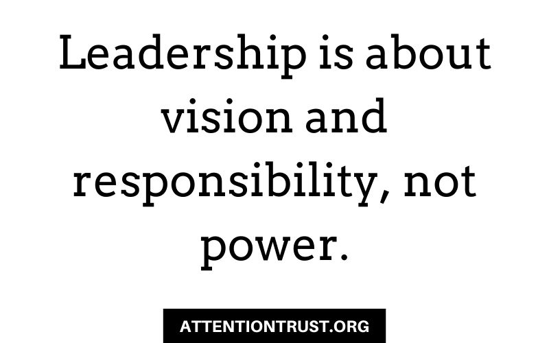 Leadership is about vision and responsibility, not power.