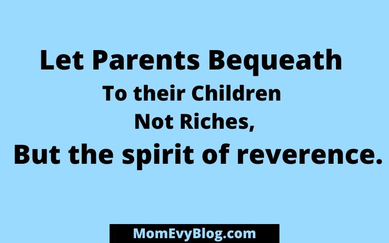 Let parents bequeath to their children not riches but the spirit of reverence