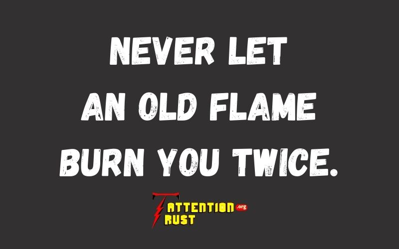 Never Let an Old Flame Burn You Twice.