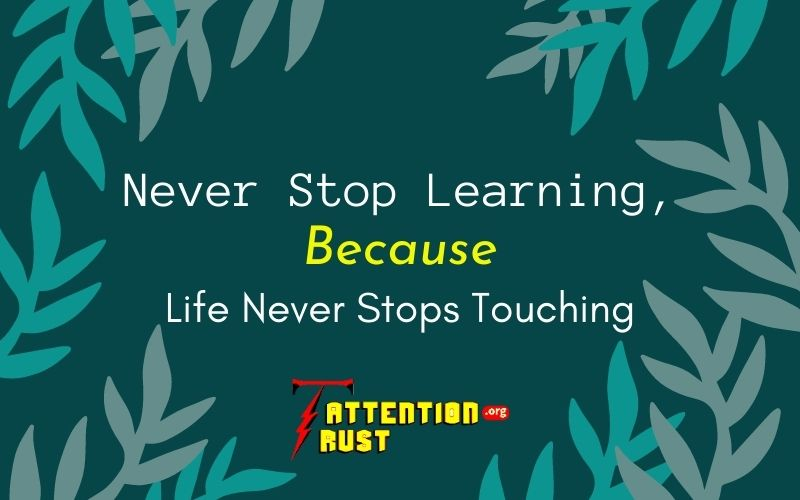 Never Stop Learning, Because Life Never Stops Touching