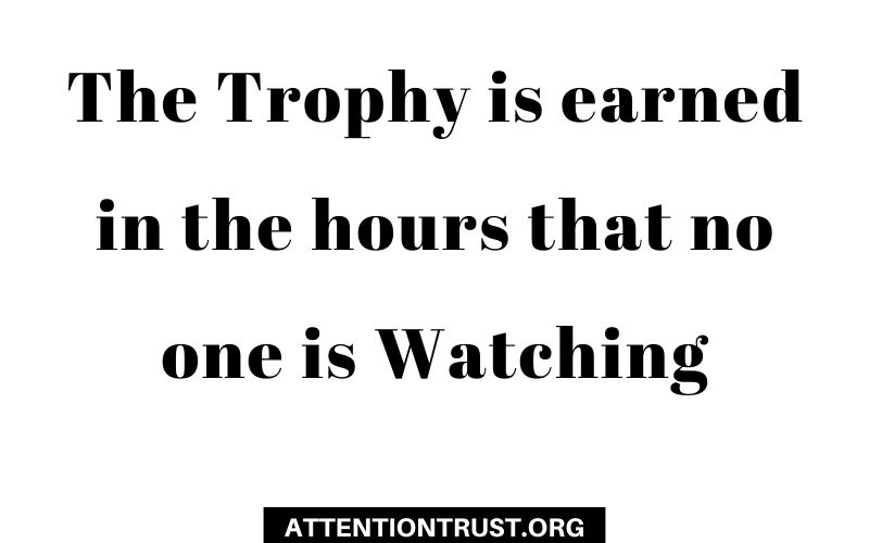 The Trophy is earned in the hours that no one is Watching