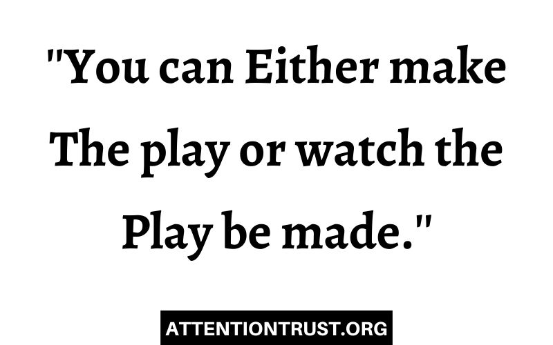 You can either make the play or watch the play be made