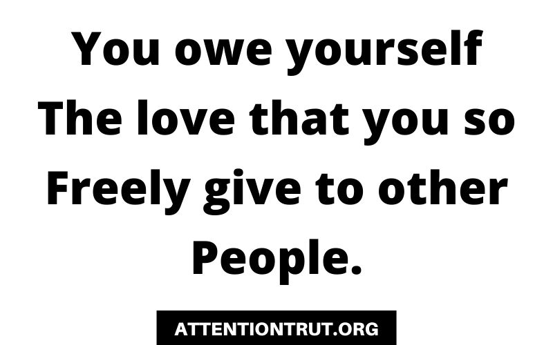 You owe yourself the love that you so freely give to other people.
