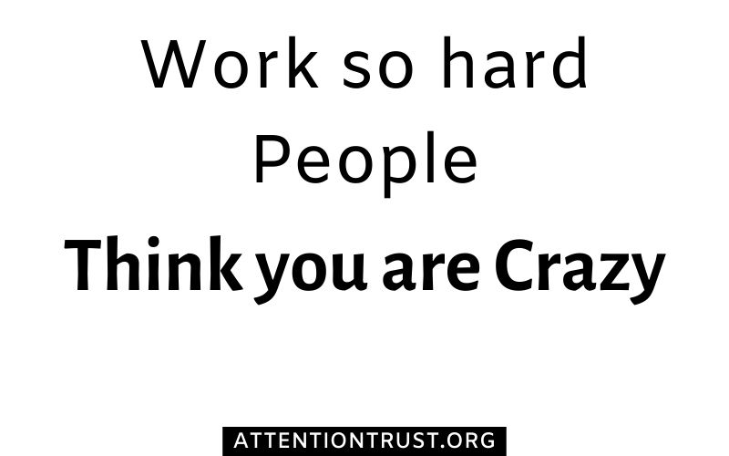 work so hard peolpe think you are crazy