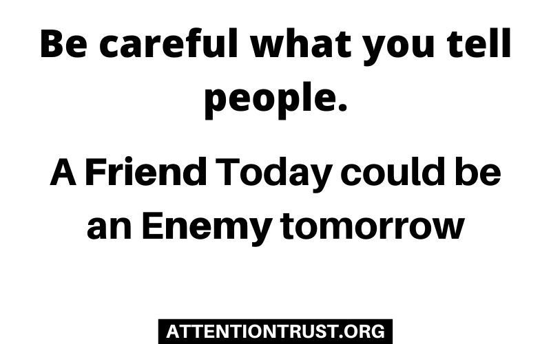Be careful what you tell people A Friend Today could be an Enemy tomorrow.