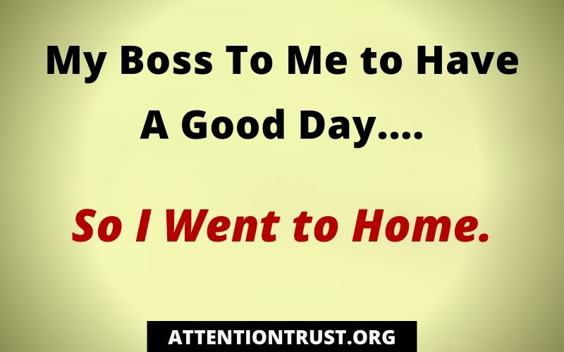 My Boss Told me to have a Good Day So I went to home
