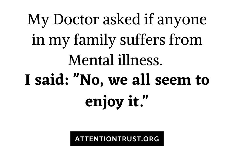 My Doctor asked if anyone in my familyy suffers from mental illness.