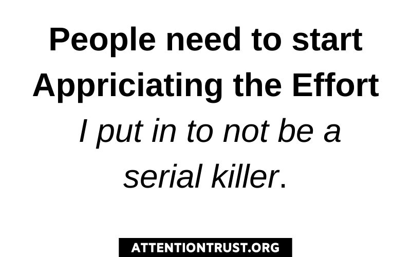 People need to start appriciating the effort I put in to not be a serial killer.