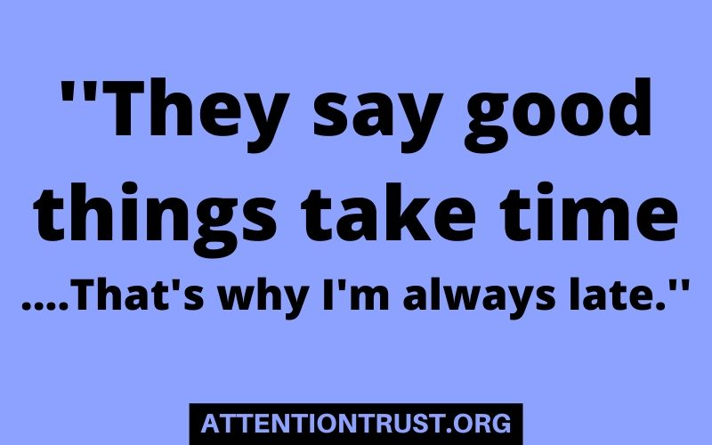 ''They say good things take time ....That's why I'm always late.''