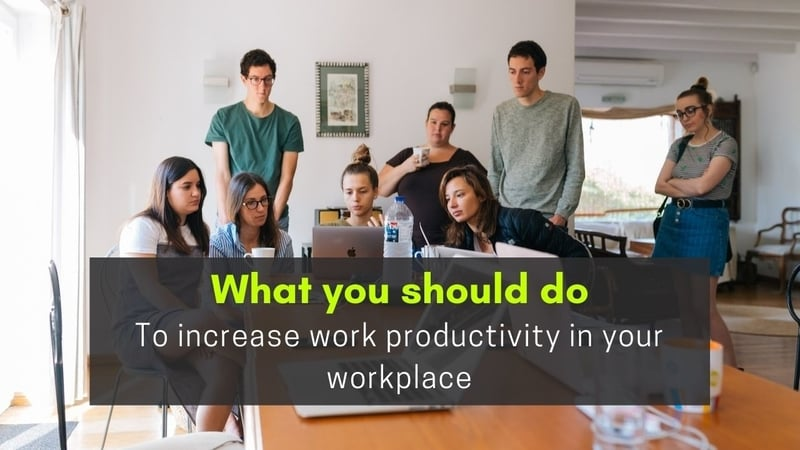 What you should do to increase work productivity in your workplace