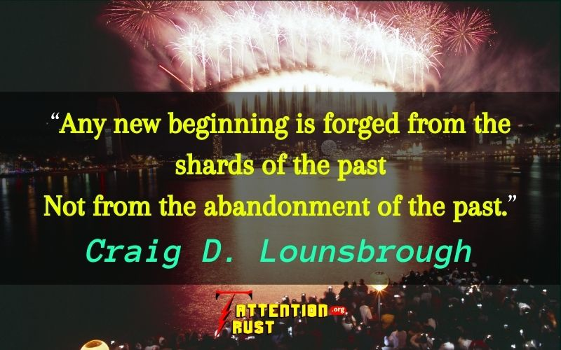 Any new beginning is forged from the shards of the past, not from the abandonment of the past