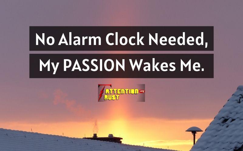 No Alarm Clock Needed, My PASSION Wakes Me