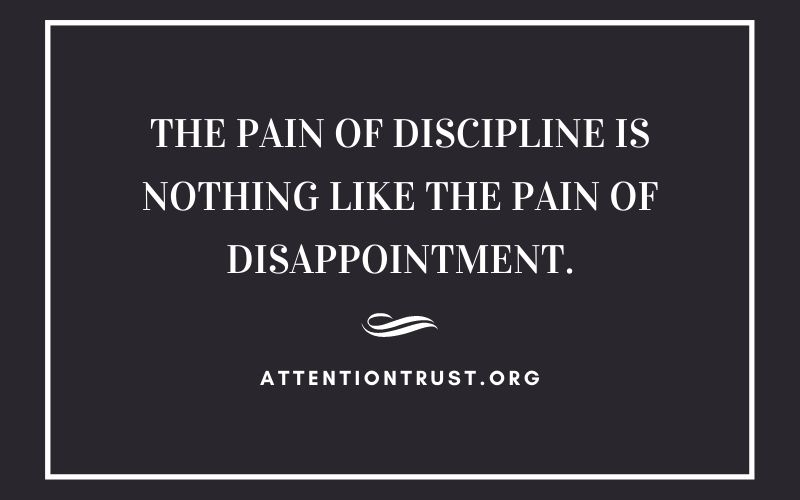 The Pain of Discipline is Nothing like the Pain of Disappointment.
