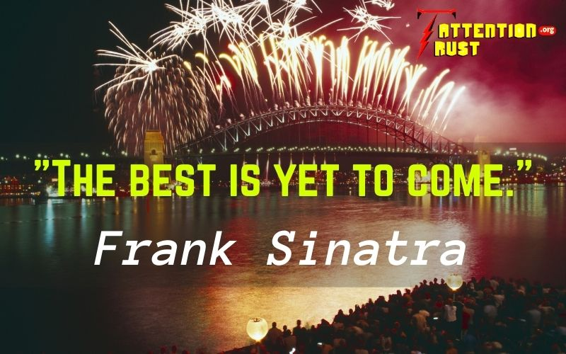 _The best is yet to come._ Frank Sinatra