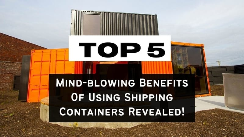 Top 5 Mind-blowing Benefits of Using Shipping Containers Revealed!